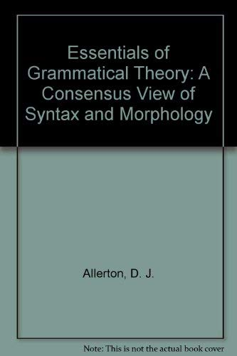 Essentials of Grammatical Theory: A Consensus View of Syntax and Morphology by D. J. Allerton