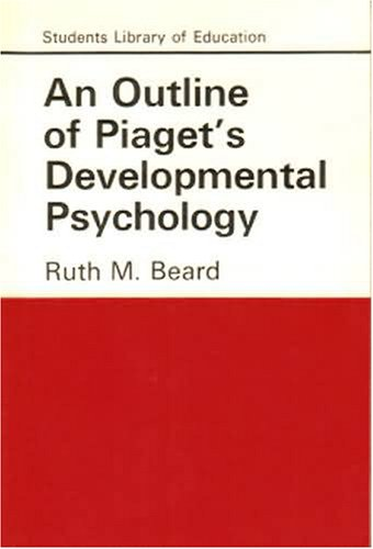 An Outline of Piaget's Developmental Psychology By Ruth M. Beard
