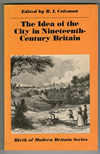 Idea of the City in Nineteenth Century Britain By Edited by Bruce I. Coleman