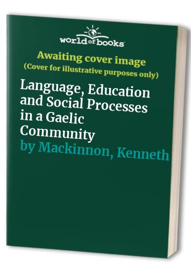 Language, Education and Social Processes in a Gaelic Community By Kenneth Mackinnon