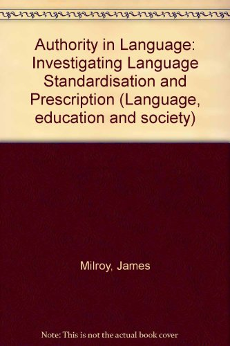 Authority in Language: Investigating Language Standardisation and Prescription (Language, education and society) By Lesley Milroy