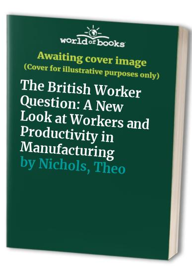 The British Worker Question: A New Look at Workers and Productivity in Manufacturing by Theo Nichols