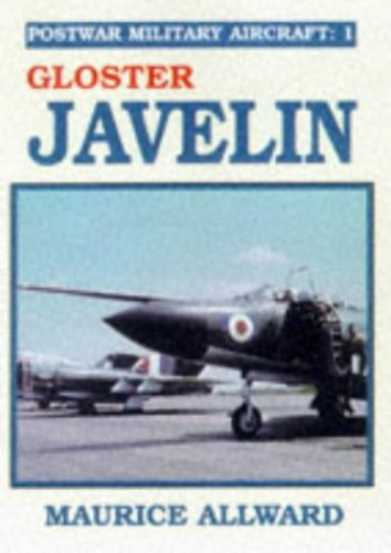 Postwar Military Aircraft: v. 1: Gloster Javelin by Maurice Allward