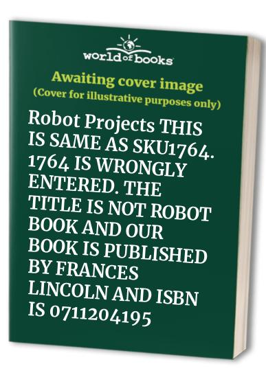 Robot Projects THIS IS SAME AS SKU1764. 1764 IS WRONGLY ENTERED. THE TITLE IS NOT ROBOT BOOK AND OUR BOOK IS PUBLISHED BY FRANCES LINCOLN AND ISBN IS 0711204195