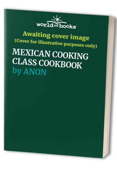 MEXICAN COOKING CLASS COOKBOOK By ANON
