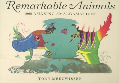Remarkable Animals: 1000 Amazing Amalgamations by Tony Meeuwissen