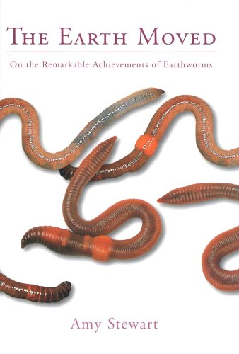 The Earth Moved: On the remarkable achievements of earthworms by Amy Stewart