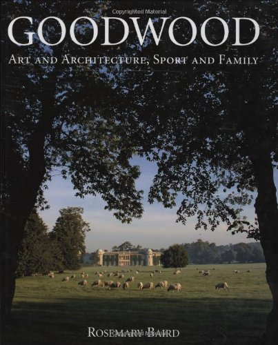 Goodwood: Art and Architecture, Sport and Family By Rosemary Baird