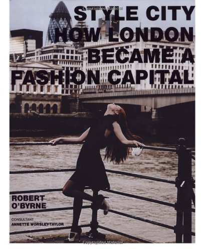 Style City: How London Became a Fashion Capital By Robert O'Byrne