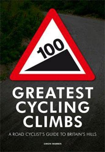 100 Greatest Cycling Climbs: A Road Cyclist's Guide to Britain's Hills by Simon Warren