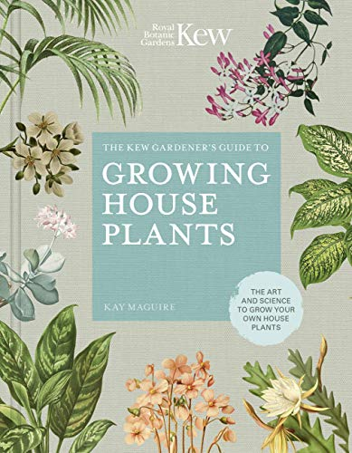 The Kew Gardener's Guide to Growing House Plants: The art and science to grow your own house plants (Kew Experts) By Kay Maguire