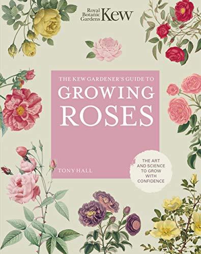 The Kew Gardener's Guide to Growing Roses By ROYAL BOTANIC GARDENS KEW