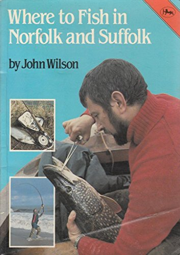 Where to Fish in Norfolk and Suffolk Pb By Wilson John