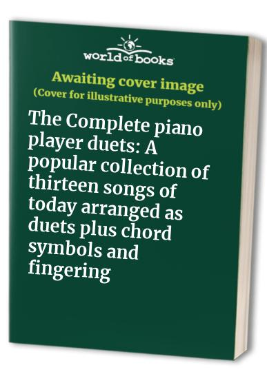The Complete piano player duets: A popular collection of thirteen songs of today arranged as duets plus chord symbols and fingering