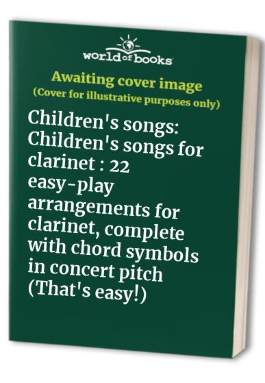 Children's songs: Children's songs for clarinet : 22 easy-play arrangements for clarinet, complete with chord symbols in concert pitch (That's easy!)
