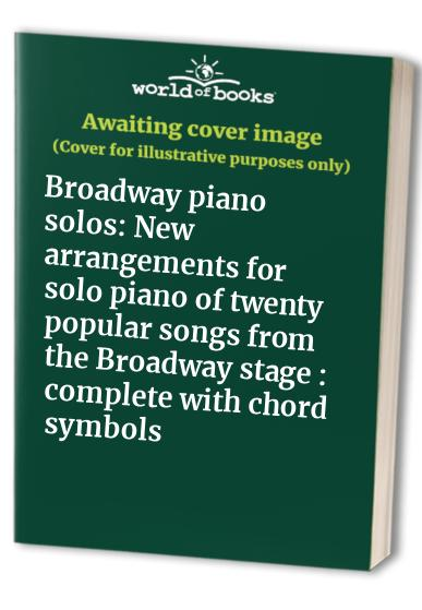 Broadway piano solos: New arrangements for solo piano of twenty popular songs from the Broadway stage : complete with chord symbols