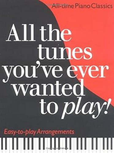All the Tunes You've Ever Wanted to Play: All-time Piano Classics : Easy-to-play Arrangements (All the Tunes Piano Music) By Carol Barratt