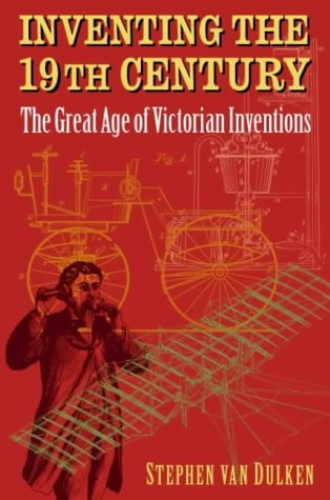 Inventing the 19th Century: The Great Age of Victorian Inventions By Stephen Van Dulken