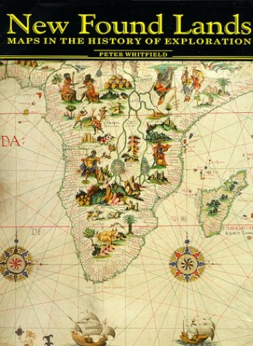 New Found Lands: Maps in the History of Exploration By Peter Whitfield