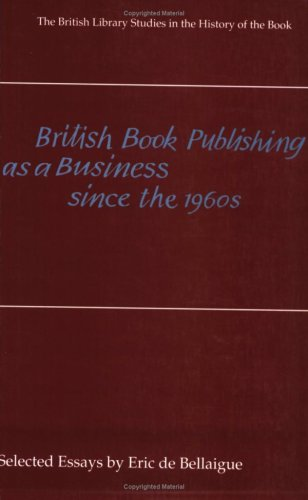British Book Publishing as a Business Since the 1960s By Eric De Bellaigue