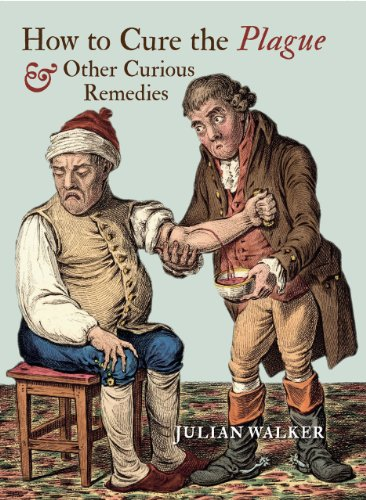 How to Cure the Plague and Other Curious Remedies By Julian Walker
