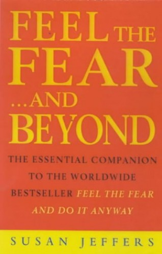 Feel the Fear...and Beyond: Dynamic Techniques for Doing it Anyway by Susan J. Jeffers