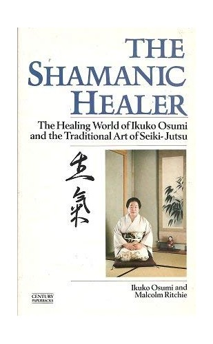 The Shamanic Healer: The Healing World of Ikuko Osumi and the Traditional Art of Seiki-Jutsu (A Rider Book) By Ikuko Osumi