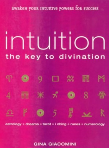 Intuition: The Key to Divination - Awaken Your Intuitive Powers for Success: Astrology : Dreams : Tarot : Numerology : I Ching : Runes By Gina Giacomini