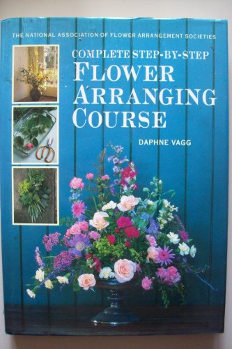 The National Association of Flower Arrangement Societies Complete Step-by-step Flower Arranging Course by Daphne Vagg