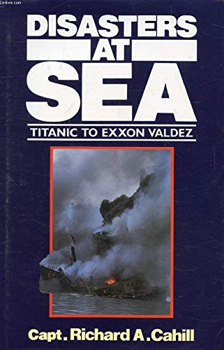 Disasters at Sea: Titanic to Exxon Valdez By Richard A. Cahill