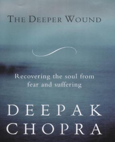 The Deeper Wound: Preserving Your Soul in the Face of Fear and Tragedy by Deepak Chopra