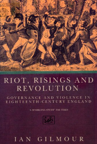 Riots, Rising And Revolution: Governance and Violence in Eighteenth Century England By Ian Gilmour