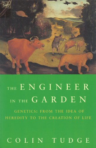 Engineer in the Garden: From the Idea of Heredity to the Creation of Life by Colin Tudge