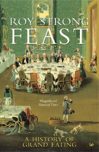Feast: A History of Grand Eating by Sir Roy Strong