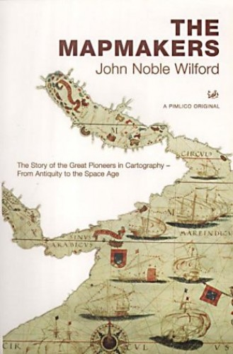 The Mapmakers: The Story of the Great Pioneers in Cartography - From Antiquity to the Space Age By John Noble Wilford
