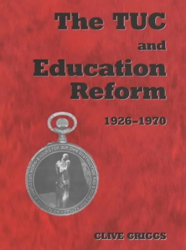 The TUC and Education Reform, 1926-1970 By Clive Griggs