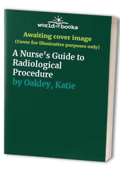 A Nurse's Guide to Radiological Procedure By Katie Oakley
