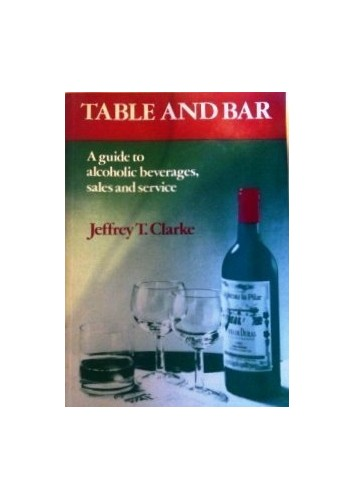 Table and Bar: Guide to Alcoholic Beverages, Sales and Service By Jeffrey T. Clarke