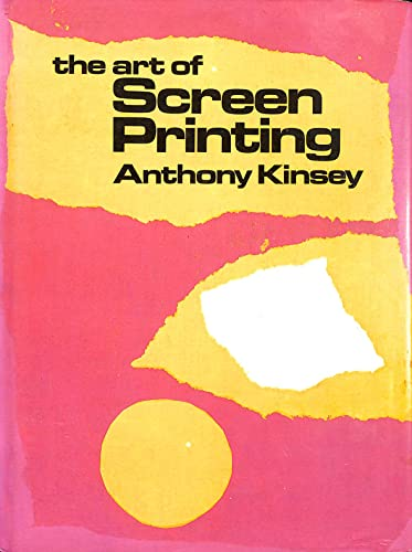 The Art of Screen Printing By Anthony A. Kinsey
