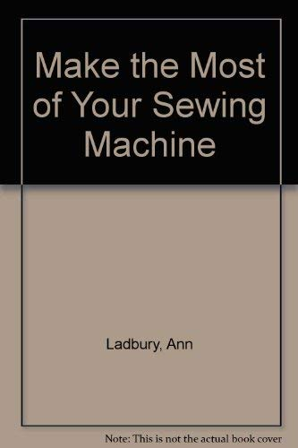 Make the Most of Your Sewing Machine By Ann Ladbury