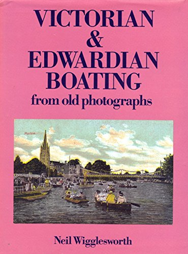 Victorian and Edwardian Boating from Old Photographs By Neil Wigglesworth