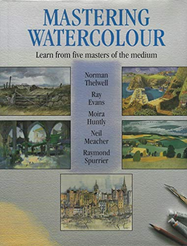 Mastering Watercolour: Learn from Five Masters of the Medium By Ray Evans
