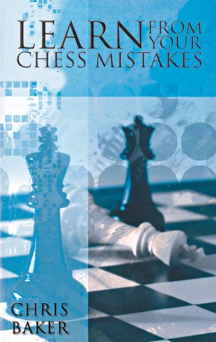LEARN FROM YOUR CHESS MISTAKES By Chris Baker