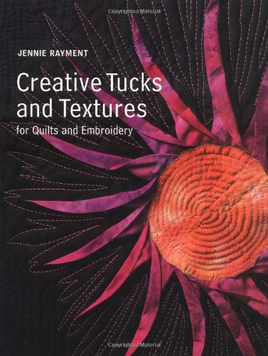CREATIVE TUCKS TEXTURES FOR QUILTS By Jennie Rayment