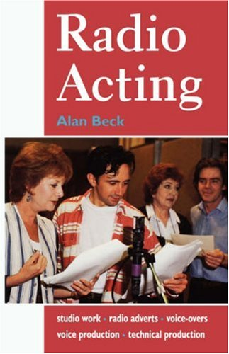Radio Acting: Studio Work, Radio Adverts, Voice-Overs, Voice Production, Technical Production (Stage and Costume) By Alan Beck