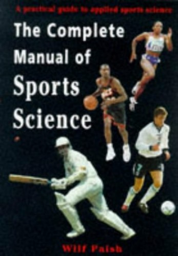 Complete Manual of Sports Science: A Practical Guide to Applied Sports Science (Nutrition and Fitness) By Wilf Paish