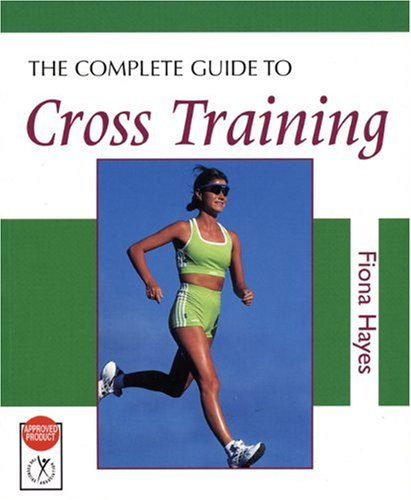 The Complete Guide to Cross Training By Fiona Hayes