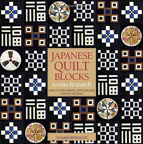 Japanese Quilt Blocks to Mix and Match: Over 125 Patchworck, Applique and Sashiko Designs by Susan Briscoe