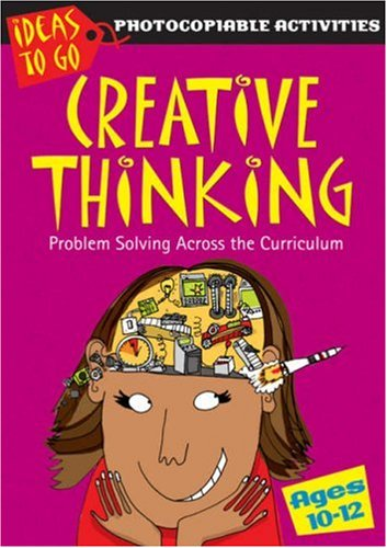 Creative Thinking Ages 10-12: Problem Solving Across the Curriculum (Ideas to Go: Creative Thinking) By Ann Baker