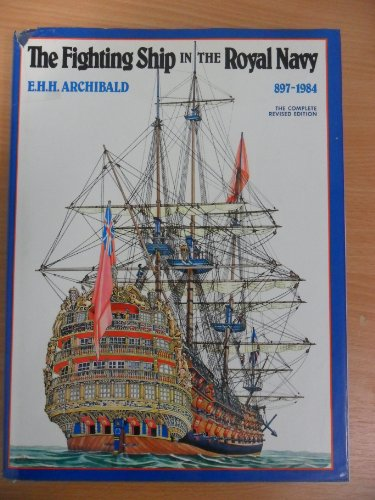 The Fighting Ship in the Royal Navy, AD 897-1984 By E.H.H. Archibald